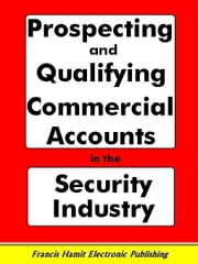 PROSPECTING AND QUALIFYING COMMERCIAL ACCOUNTS IN THE SECURITY INDUSTRY ebook by Hamit, Francis