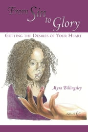 From Sin to Glory - Getting the Desires of Your Heart ebook by Myra Billingsley