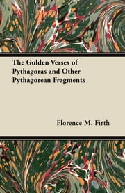 The Golden Verses of Pythagoras and Other Pythagorean Fragments ebook by Florence Firth,