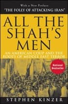 All the Shah's Men - An American Coup and the Roots of Middle East Terror ebook by Stephen Kinzer
