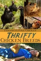 Thrifty Chicken Breeds - Efficient Producers of Eggs and Meat on the Homestead ebook by Anna Hess