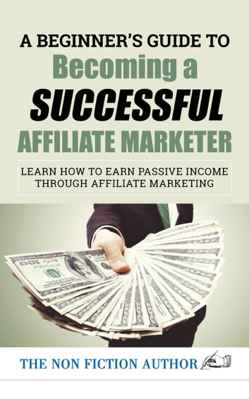 A Beginner's Guide to Becoming a Successful Affiliate Marketer: Learn How to Earn Passive Income through Affiliate Marketing - Learn How to Earn Passive Income through Affiliate Marketing ebook by The Non Fiction Author