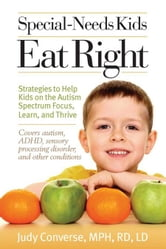 Special-Needs Kids Eat Right - Strategies to Help Kids on the Autism Spectrum Focus, Learn, and Thrive ebook by Judy Converse