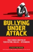 Bullying Under Attack - True Stories Written by Teen Victims, Bullies & Bystanders ebook by John Meyer, Stephanie Meyer, Emily Sperber,...