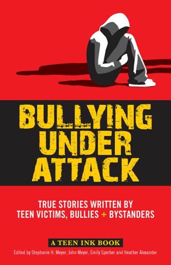 Bullying Under Attack - True Stories Written by Teen Victims, Bullies & Bystanders ebook by John Meyer,Stephanie Meyer,Emily Sperber,Heather Alexander