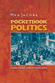 Pocketbook Politics: Economic Citizenship in Twentieth-Century America: Economic Citizenship in Twentieth-Century America ebook by Jacobs, Meg