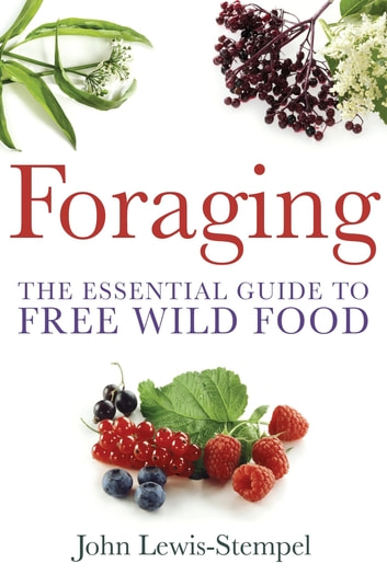 Foraging - A practical guide to finding and preparing free wild food ebook by John Lewis-Stempel