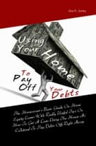 Using Your Home To Pay Off Your Debts ebook by Ava H. Juney