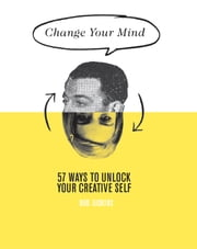 Change Your Mind - 57 Ways to unlock your creative self ebook by Judkins, Rod