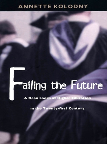 Failing the Future - A Dean Looks at Higher Education in the Twenty-first Century ebook by Annette Kolodny