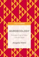 Agroecology - Reweaving a New Landscape ebook by Angela Hilmi