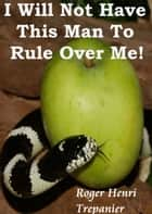 I Will Not Have This Man To Rule Over Me! ebook by Roger Henri Trepanier
