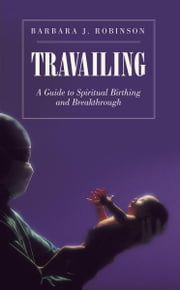 TRAVAILING - A GUIDE TO SPIRITUAL BIRTHING AND BREAKTHROUGH ebook by Barbara J.  Robinson