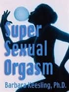 Super Sexual Orgasm - Discover the Ultimate Pleasure Spot: The ebook by Barbara Keesling, PhD