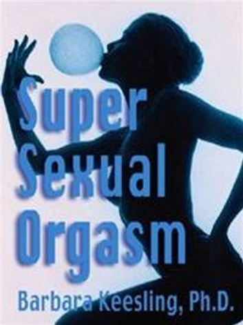 Super Sexual Orgasm - Discover the Ultimate Pleasure Spot: The ebook by Barbara Keesling PhD