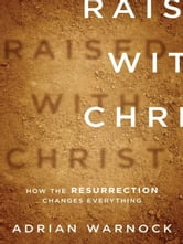 Raised with Christ - How the Resurrection Changes Everything ebook by Adrian Warnock