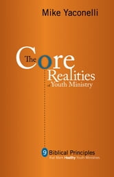 The Core Realities of Youth Ministry - Nine Biblical Principles That Mark Healthy Youth Ministries ebook by Mike Yaconelli
