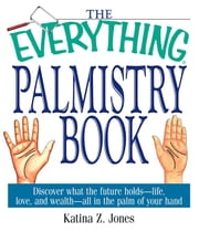 The Everything Palmistry Book: Discover What the Future Holds--Life, Love, and Wealth--All in the Palm of Your Hand ebook by Jones, Katina Z.