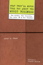 What They'll Never Tell You About the Music Business, Revised and Updated Editio - The Myths, the Secrets, the Lies (And a Few Truths) ebook by Peter M. Thall