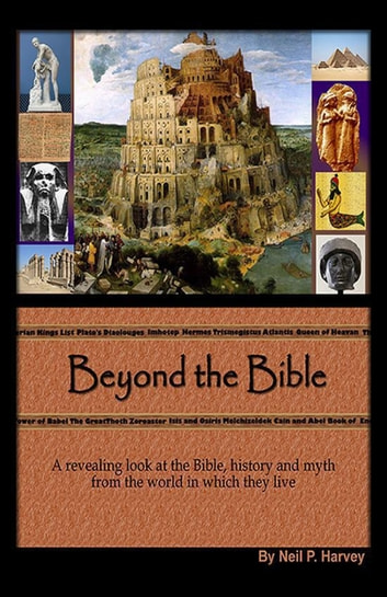 Beyond the Bible: A Revealing Look at the Bible, History, and Myth from the World In which They Live. ebook by Neil P Harvey