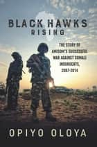 Black Hawks Rising - The Story of AMISOM's Successful War against Somali Insurgents, 2007-2014 ebook by Opiyo Oloya