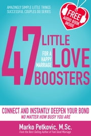 47 Little Love Boosters for a Happy Marriage: Connect and Instantly Deepen Your Bond No Matter How Busy You Are (Amazingly Simple Little Things Successful Couples Do Series: Book 1) ebook by Marko Petkovic
