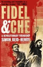 Fidel and Che - The Revolutionary Friendship Between Fidel Castro and Che Guevara ebook by Simon Reid-Henry