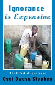 IGNORANCE IS EXPENSIVE ebook by Osei Owusu Stephen