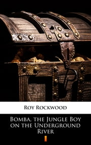 Bomba, the Jungle Boy on the Underground River ebook by Roy Rockwood