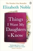 Things I Want My Daughters to Know ebook by Elizabeth Noble