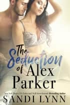 The Seduction of Alex Parker ebook by Sandi Lynn