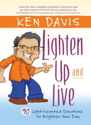 Lighten Up and Live - 90 Light-hearted Devotions to Brighten Your Day ebook by Ken Davis