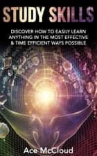 Study Skills: Discover How To Easily Learn Anything In The Most Effective & Time Efficient Ways Possible ebook by Ace McCloud