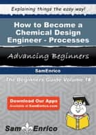 How to Become a Chemical Design Engineer - Processes ebook by Melony Chadwick