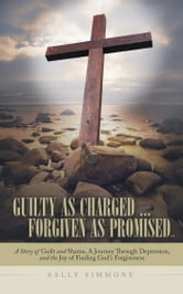 Guilty as Charged . . . Forgiven as Promised - A Story of Guilt and Shame, a Journey Through Depression, and the Joy of Finding Gods Forgiveness ebook by Sally Simmone