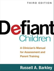 Defiant Children, Third Edition: A Clinician's Manual for Assessment and Parent Training ebook by Barkley, Russell A.