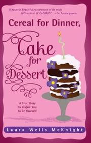 Cereal for Dinner, Cake for Dessert - A True Story to Inspire You to Be Yourself ebook by Laura Wells McKnight