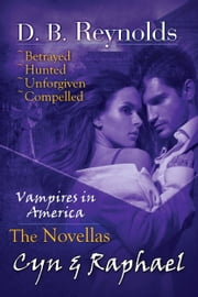The Cyn & Raphael Novellas: Betrayed, Hunted, Unforgiven, and Compelled (Vampires in America) ebook by D. B. Reynolds