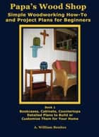 Papa's Wood Shop: Simple Woodworking How-To and Project Plans for Beginners ebook by A. William Benitez