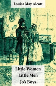 Little Women (includes Good Wives) + Little Men + Jo's Boys (3 Unabridged Classics with over 200 original illustrations) ebook by Louisa May Alcott,Frank T. Merrill,Reginald B.  Birch