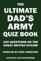 The Ultimate Dad's Army Quiz Book ebook by Nigel Freestone