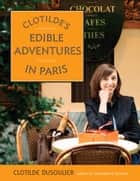 Clotilde's Edible Adventures in Paris eBook by Clotilde Dusoulier