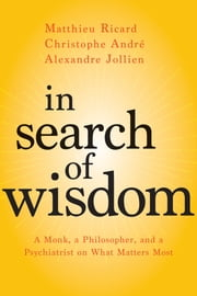 In Search of Wisdom - A Monk, a Philosopher, and a Psychiatrist on What Matters Most ebook by Matthieu Ricard, Christophe André, Alexandre Jollien