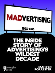 Madvertising: 1975-1985: The Inside Story Of Advertising's Wildest Decade ebook by Martyn Forrester
