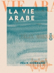 La Vie arabe ebook by Félix Mornand