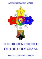 The Hidden Church of the Holy Graal - Extended Annotated Edition ebook by Arthur Edward Waite