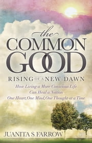 The Common Good - Rising of a New Dawn How Living a More Conscious Life Can Heal a Nation One Heart, One Mind, One Thought at a Time ebook by Juanita S. Farrow