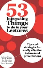 53 Interesting Things to do in your Lectures - Tips and strategies for really effective lectures and presentations ebook by Anthony Haynes, Karen Haynes, Sue Habeshaw,...