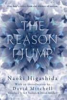 The Reason I Jump: one boy's voice from the silence of autism - one boy's voice from the silence of autism ebook by Naoki Higashida, David Mitchell, Keiko Yoshida