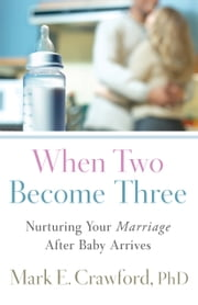 When Two Become Three - Nurturing Your Marriage After Baby Arrives ebook by Mark E. Crawford
